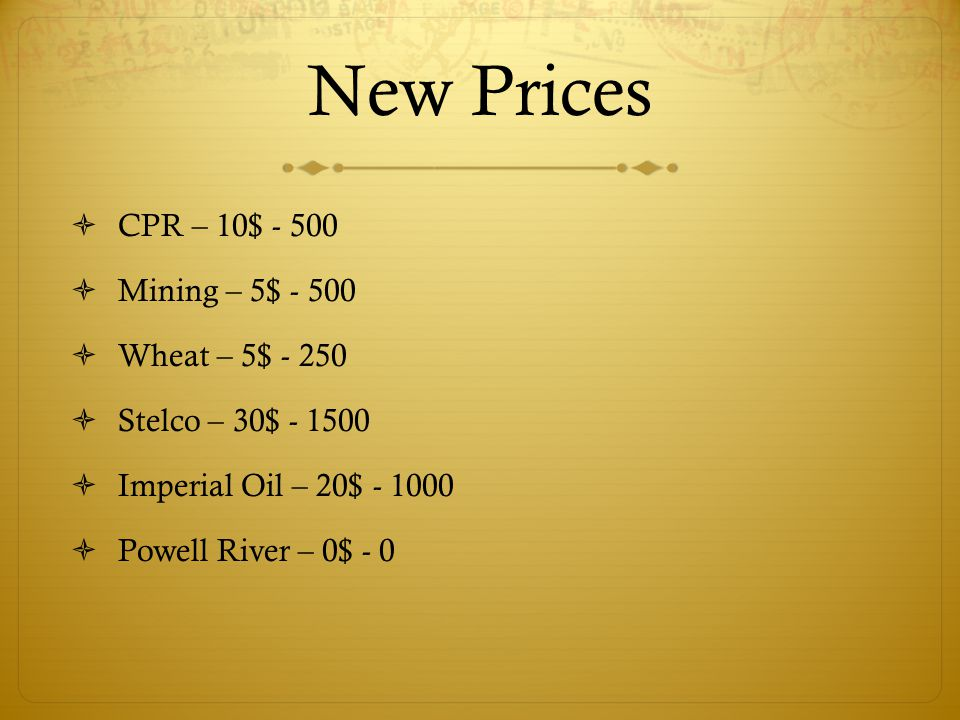 New Prices  CPR – 10$ - 500  Mining – 5$ - 500  Wheat – 5$ - 250  Stelco – 30$ - 1500  Imperial Oil – 20$ - 1000  Powell River – 0$ - 0