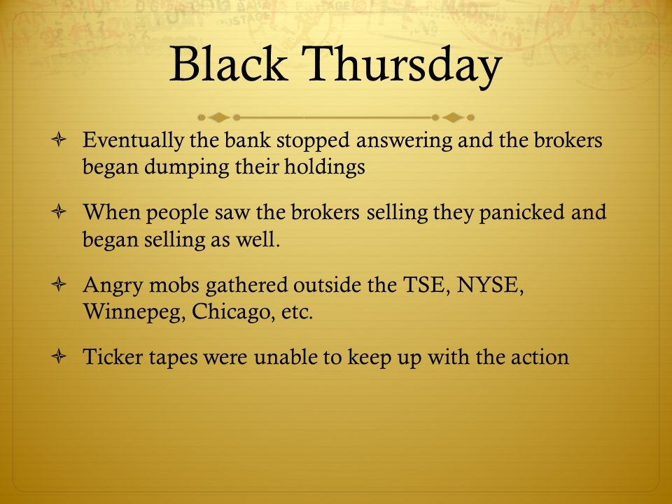 Black Thursday  Eventually the bank stopped answering and the brokers began dumping their holdings  When people saw the brokers selling they panicked and began selling as well.