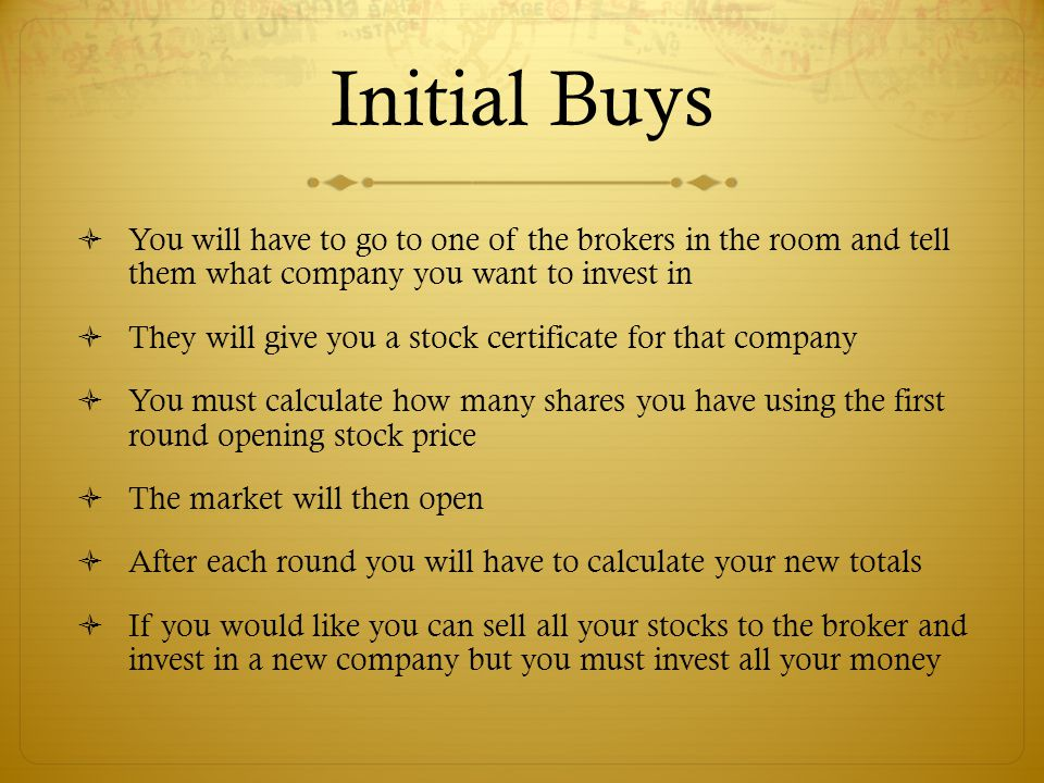 Initial Buys  You will have to go to one of the brokers in the room and tell them what company you want to invest in  They will give you a stock certificate for that company  You must calculate how many shares you have using the first round opening stock price  The market will then open  After each round you will have to calculate your new totals  If you would like you can sell all your stocks to the broker and invest in a new company but you must invest all your money