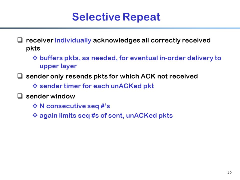 15 Selective Repeat  receiver individually acknowledges all correctly received pkts  buffers pkts, as needed, for eventual in-order delivery to upper layer  sender only resends pkts for which ACK not received  sender timer for each unACKed pkt  sender window  N consecutive seq #'s  again limits seq #s of sent, unACKed pkts