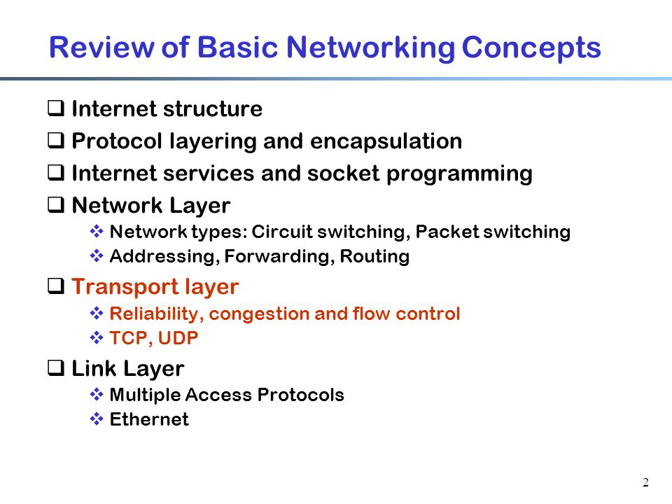 2 Review of Basic Networking Concepts  Internet structure  Protocol layering and encapsulation  Internet services and socket programming  Network Layer  Network types: Circuit switching, Packet switching  Addressing, Forwarding, Routing  Transport layer  Reliability, congestion and flow control  TCP, UDP  Link Layer  Multiple Access Protocols  Ethernet