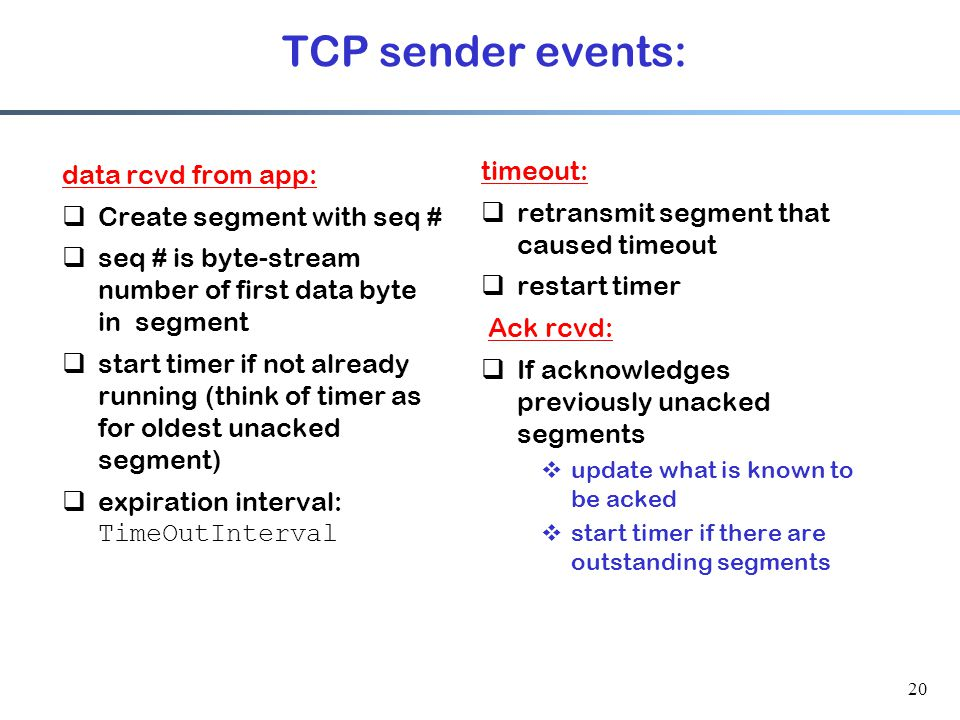 20 TCP sender events: data rcvd from app:  Create segment with seq #  seq # is byte-stream number of first data byte in segment  start timer if not already running (think of timer as for oldest unacked segment)  expiration interval: TimeOutInterval timeout:  retransmit segment that caused timeout  restart timer Ack rcvd:  If acknowledges previously unacked segments  update what is known to be acked  start timer if there are outstanding segments