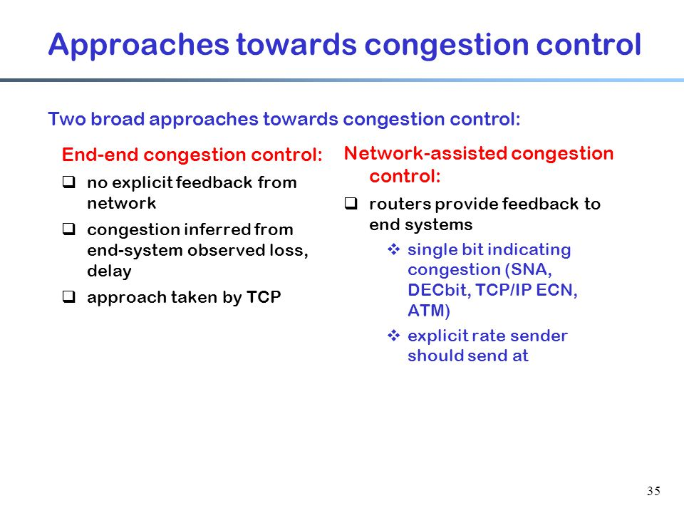 35 Approaches towards congestion control End-end congestion control:  no explicit feedback from network  congestion inferred from end-system observed loss, delay  approach taken by TCP Network-assisted congestion control:  routers provide feedback to end systems  single bit indicating congestion (SNA, DECbit, TCP/IP ECN, ATM)  explicit rate sender should send at Two broad approaches towards congestion control: