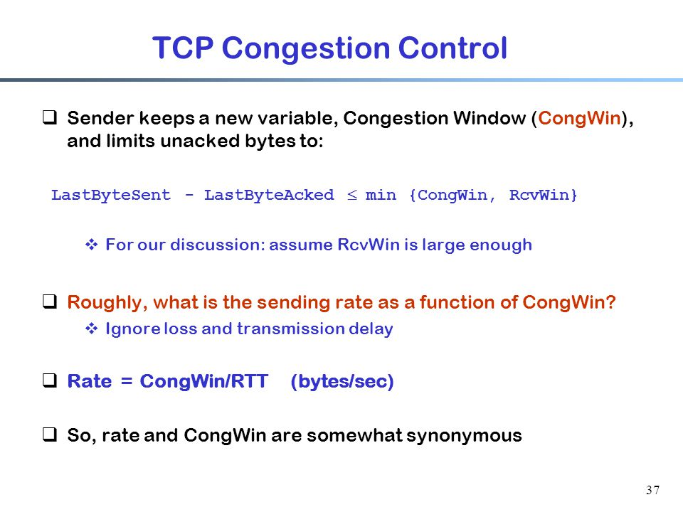37 TCP Congestion Control  Sender keeps a new variable, Congestion Window (CongWin), and limits unacked bytes to: LastByteSent - LastByteAcked  min {CongWin, RcvWin}  For our discussion: assume RcvWin is large enough  Roughly, what is the sending rate as a function of CongWin.