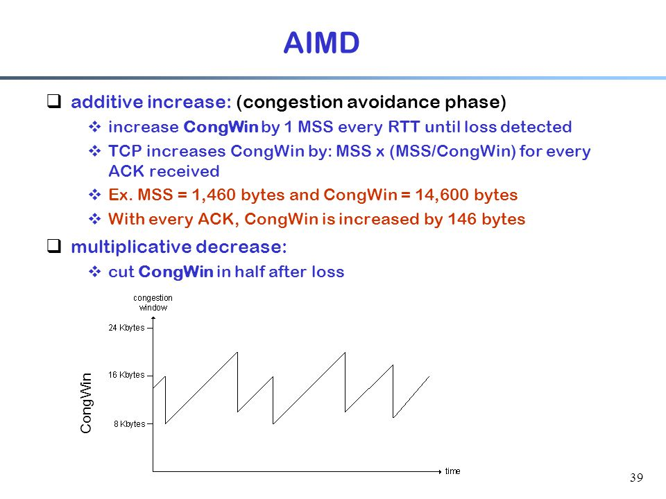 39 AIMD  additive increase: (congestion avoidance phase)  increase CongWin by 1 MSS every RTT until loss detected  TCP increases CongWin by: MSS x (MSS/CongWin) for every ACK received  Ex.