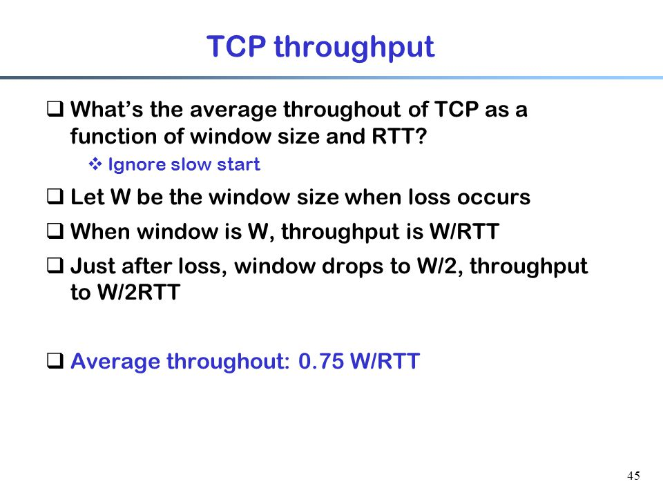 45 TCP throughput  What's the average throughout of TCP as a function of window size and RTT.