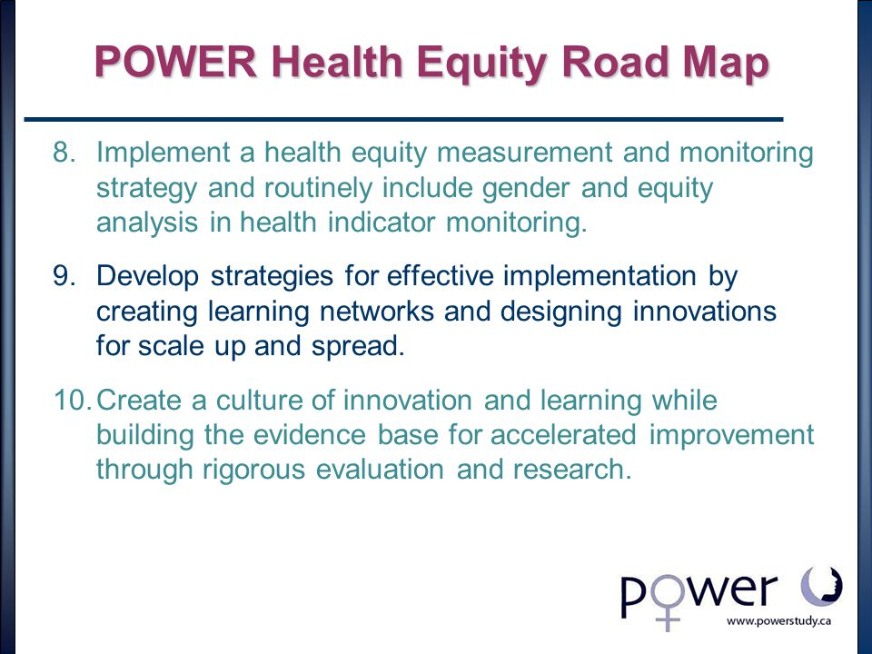 POWER Health Equity Road Map 8.Implement a health equity measurement and monitoring strategy and routinely include gender and equity analysis in health indicator monitoring.