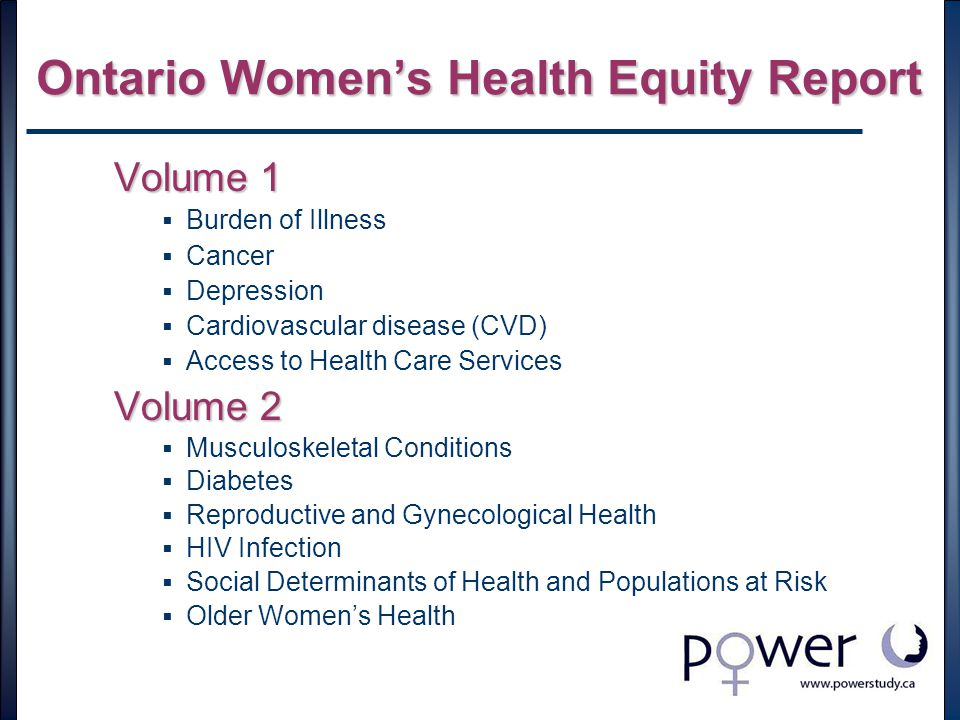 Ontario Women's Health Equity Report Volume 1  Burden of Illness  Cancer  Depression  Cardiovascular disease (CVD)  Access to Health Care Services Volume 2  Musculoskeletal Conditions  Diabetes  Reproductive and Gynecological Health  HIV Infection  Social Determinants of Health and Populations at Risk  Older Women's Health