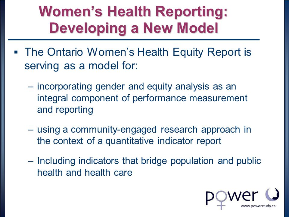 Women's Health Reporting: Developing a New Model  The Ontario Women's Health Equity Report is serving as a model for: –incorporating gender and equity analysis as an integral component of performance measurement and reporting –using a community-engaged research approach in the context of a quantitative indicator report –Including indicators that bridge population and public health and health care