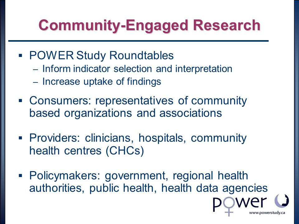 Community-Engaged Research  POWER Study Roundtables – Inform indicator selection and interpretation – Increase uptake of findings  Consumers: representatives of community based organizations and associations  Providers: clinicians, hospitals, community health centres (CHCs)  Policymakers: government, regional health authorities, public health, health data agencies