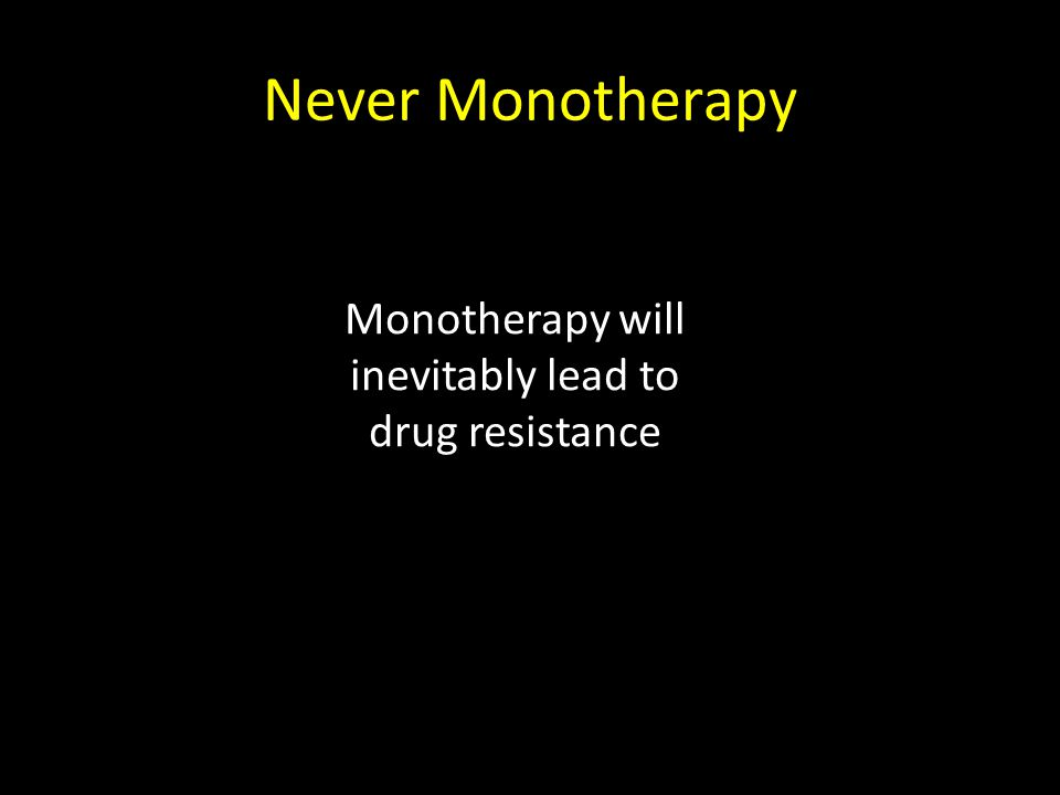 Never Monotherapy Monotherapy will inevitably lead to drug resistance