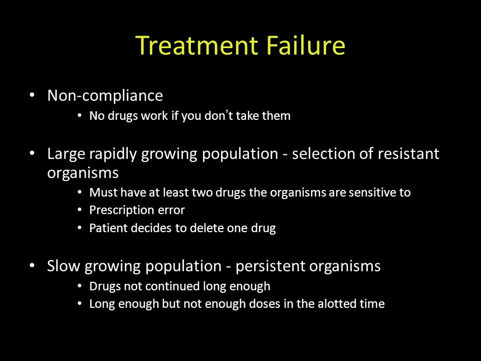 Treatment Failure Non-compliance No drugs work if you don ' t take them Large rapidly growing population - selection of resistant organisms Must have at least two drugs the organisms are sensitive to Prescription error Patient decides to delete one drug Slow growing population - persistent organisms Drugs not continued long enough Long enough but not enough doses in the alotted time
