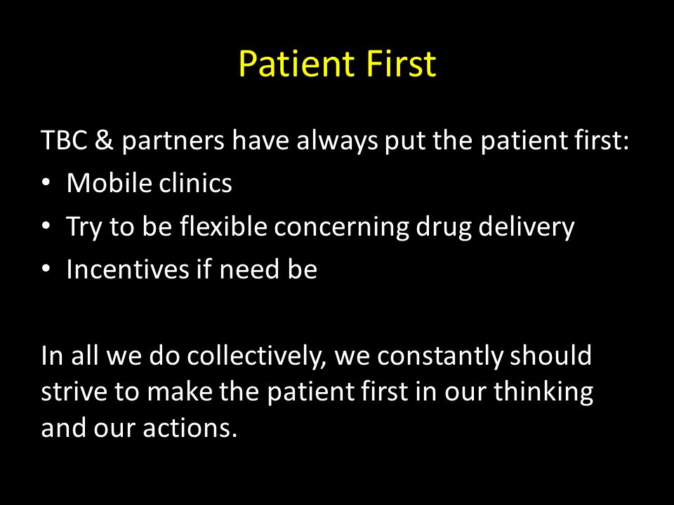TBC & partners have always put the patient first: Mobile clinics Try to be flexible concerning drug delivery Incentives if need be In all we do collectively, we constantly should strive to make the patient first in our thinking and our actions.