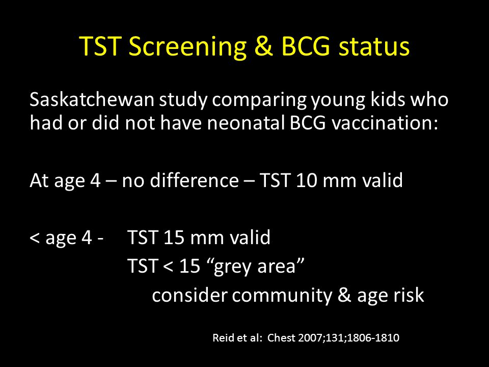 TST Screening & BCG status Saskatchewan study comparing young kids who had or did not have neonatal BCG vaccination: At age 4 – no difference – TST 10 mm valid < age 4 -TST 15 mm valid TST < 15 grey area consider community & age risk Reid et al: Chest 2007;131;1806-1810