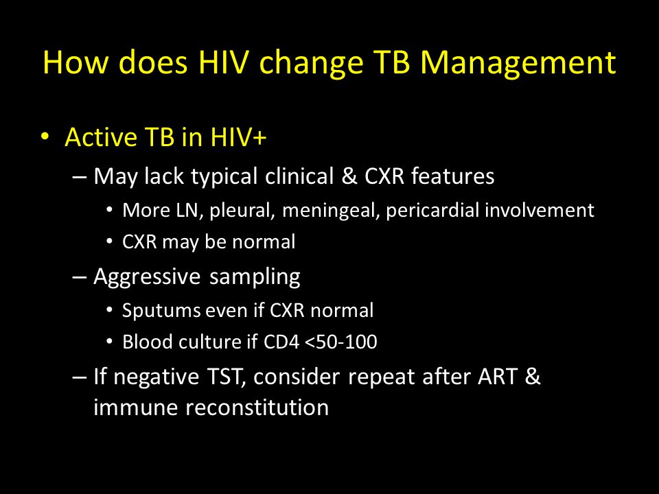 How does HIV change TB Management Active TB in HIV+ – May lack typical clinical & CXR features More LN, pleural, meningeal, pericardial involvement CXR may be normal – Aggressive sampling Sputums even if CXR normal Blood culture if CD4 <50-100 – If negative TST, consider repeat after ART & immune reconstitution