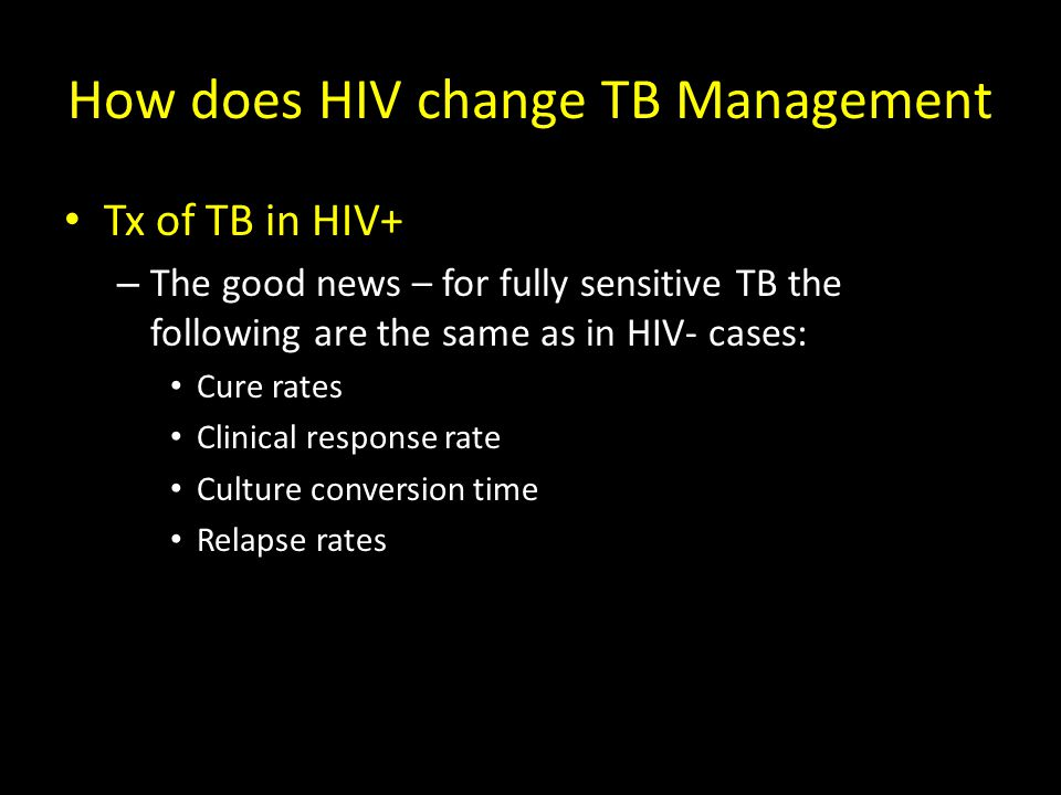 How does HIV change TB Management Tx of TB in HIV+ – The good news – for fully sensitive TB the following are the same as in HIV- cases: Cure rates Clinical response rate Culture conversion time Relapse rates