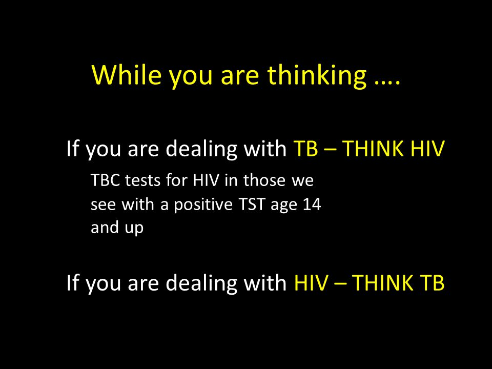 If you are dealing with TB – THINK HIV TBC tests for HIV in those we see with a positive TST age 14 and up If you are dealing with HIV – THINK TB