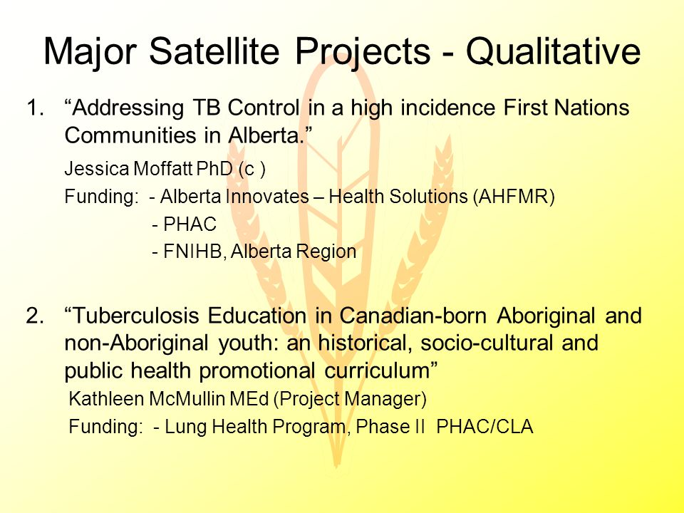 Major Satellite Projects - Qualitative 1. Addressing TB Control in a high incidence First Nations Communities in Alberta. Jessica Moffatt PhD (c ) Funding: - Alberta Innovates – Health Solutions (AHFMR) - PHAC - FNIHB, Alberta Region 2. Tuberculosis Education in Canadian-born Aboriginal and non-Aboriginal youth: an historical, socio-cultural and public health promotional curriculum Kathleen McMullin MEd (Project Manager) Funding: - Lung Health Program, Phase II PHAC/CLA