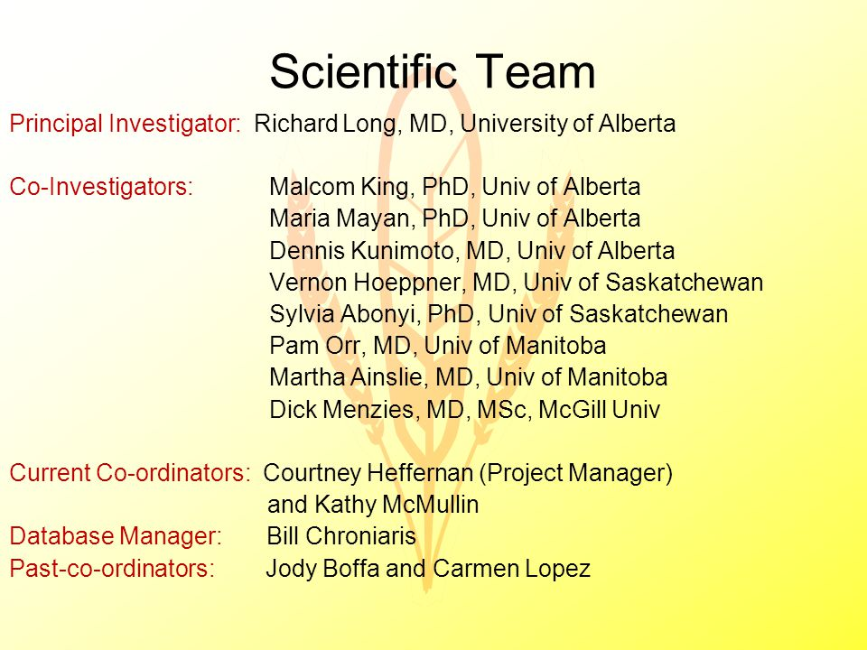 Scientific Team Principal Investigator: Richard Long, MD, University of Alberta Co-Investigators:Malcom King, PhD, Univ of Alberta Maria Mayan, PhD, Univ of Alberta Dennis Kunimoto, MD, Univ of Alberta Vernon Hoeppner, MD, Univ of Saskatchewan Sylvia Abonyi, PhD, Univ of Saskatchewan Pam Orr, MD, Univ of Manitoba Martha Ainslie, MD, Univ of Manitoba Dick Menzies, MD, MSc, McGill Univ Current Co-ordinators: Courtney Heffernan (Project Manager) and Kathy McMullin Database Manager: Bill Chroniaris Past-co-ordinators: Jody Boffa and Carmen Lopez