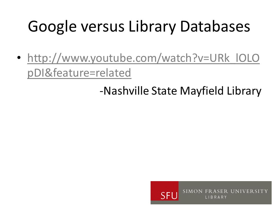 Google versus Library Databases http://www.youtube.com/watch v=URk_lOLO pDI&feature=related http://www.youtube.com/watch v=URk_lOLO pDI&feature=related -Nashville State Mayfield Library
