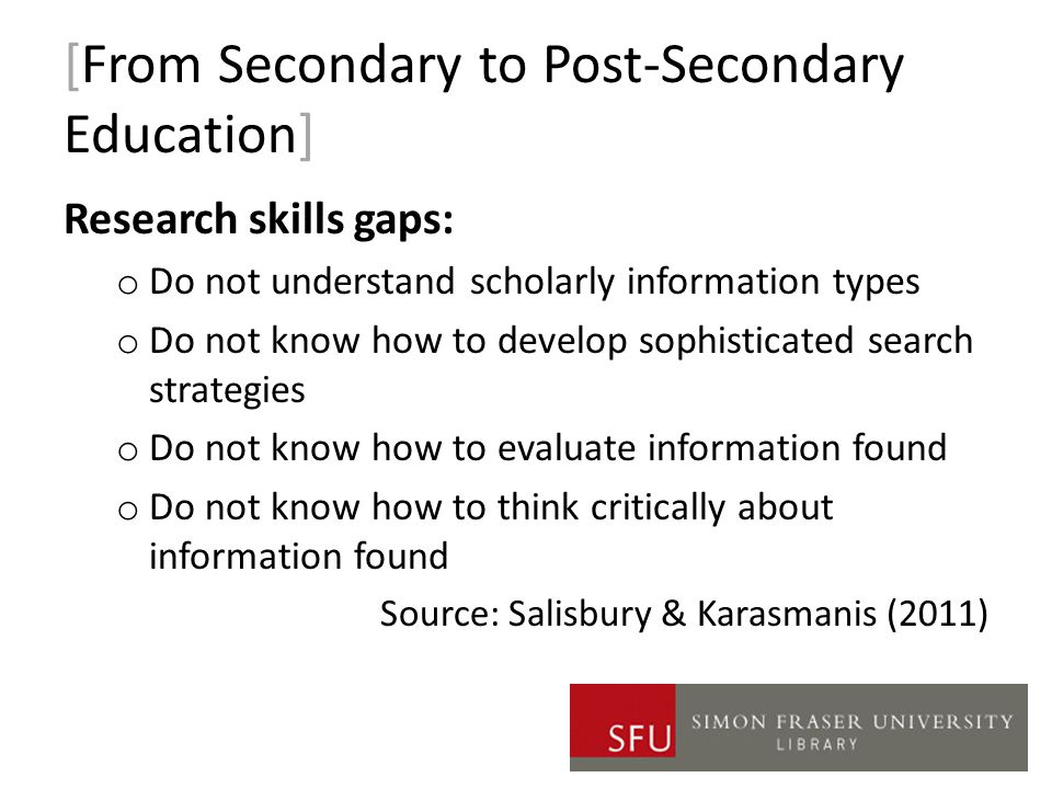 [From Secondary to Post-Secondary Education] Research skills gaps: o Do not understand scholarly information types o Do not know how to develop sophisticated search strategies o Do not know how to evaluate information found o Do not know how to think critically about information found Source: Salisbury & Karasmanis (2011)
