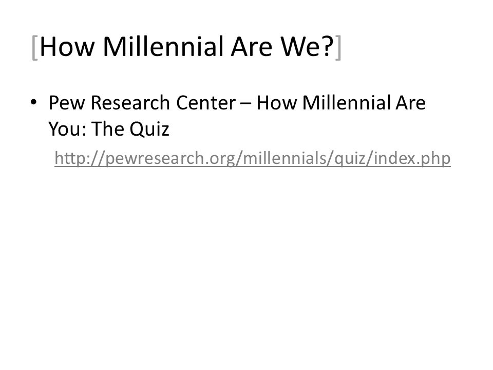 [How Millennial Are We ] Pew Research Center – How Millennial Are You: The Quiz http://pewresearch.org/millennials/quiz/index.php