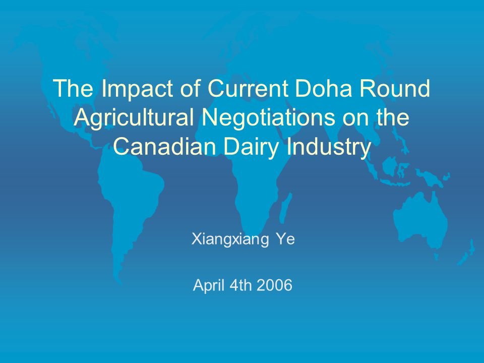 The Impact of Current Doha Round Agricultural Negotiations on the Canadian Dairy Industry Xiangxiang Ye April 4th 2006
