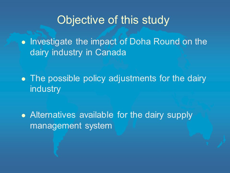 Objective of this study l Investigate the impact of Doha Round on the dairy industry in Canada l The possible policy adjustments for the dairy industry l Alternatives available for the dairy supply management system
