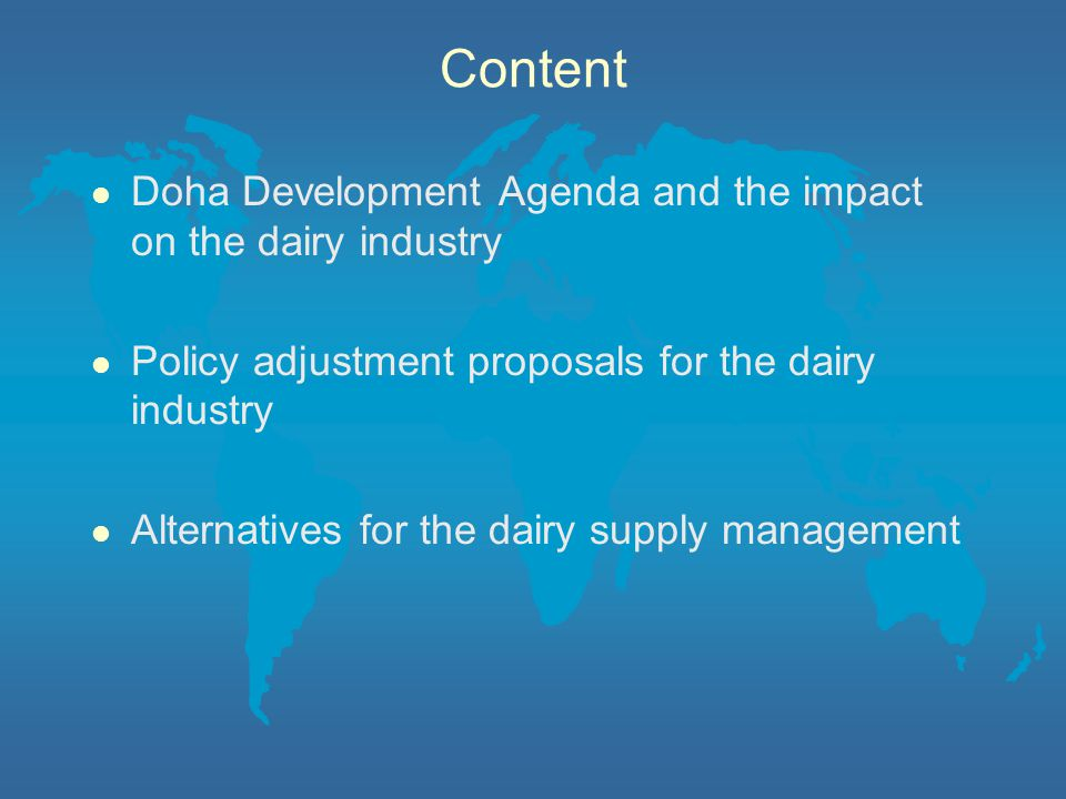 Content l Doha Development Agenda and the impact on the dairy industry l Policy adjustment proposals for the dairy industry l Alternatives for the dairy supply management