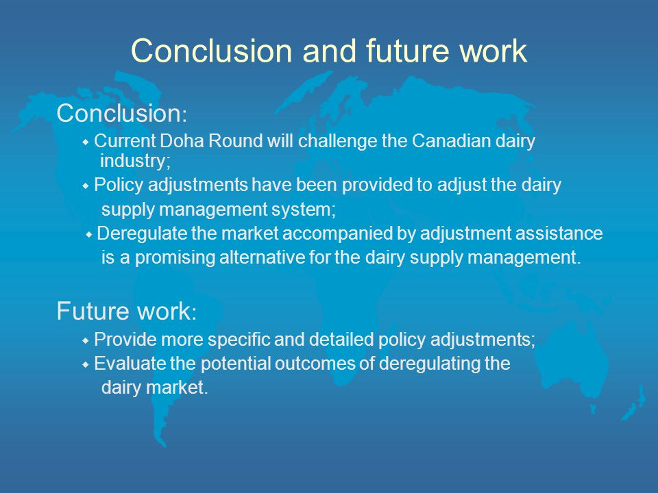 Conclusion and future work Conclusion : ◆ Current Doha Round will challenge the Canadian dairy industry; ◆ Policy adjustments have been provided to adjust the dairy supply management system; ◆ Deregulate the market accompanied by adjustment assistance is a promising alternative for the dairy supply management.