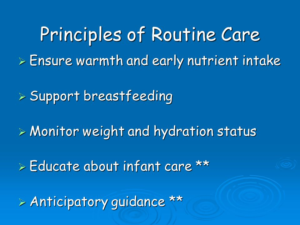  Ensure warmth and early nutrient intake  Support breastfeeding  Monitor weight and hydration status  Educate about infant care **  Anticipatory guidance ** Principles of Routine Care