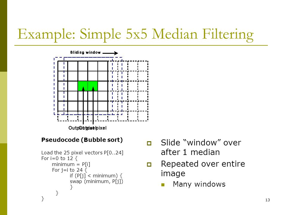 13 Example: Simple 5x5 Median Filtering Pseudocode (Bubble sort) Load the 25 pixel vectors P[0..24] For i=0 to 12 { minimum = P[i] For j=i to 24 { if (P[j] < minimum) { swap (minimum, P[j]) }  Slide window over after 1 median  Repeated over entire image Many windows Output pixel