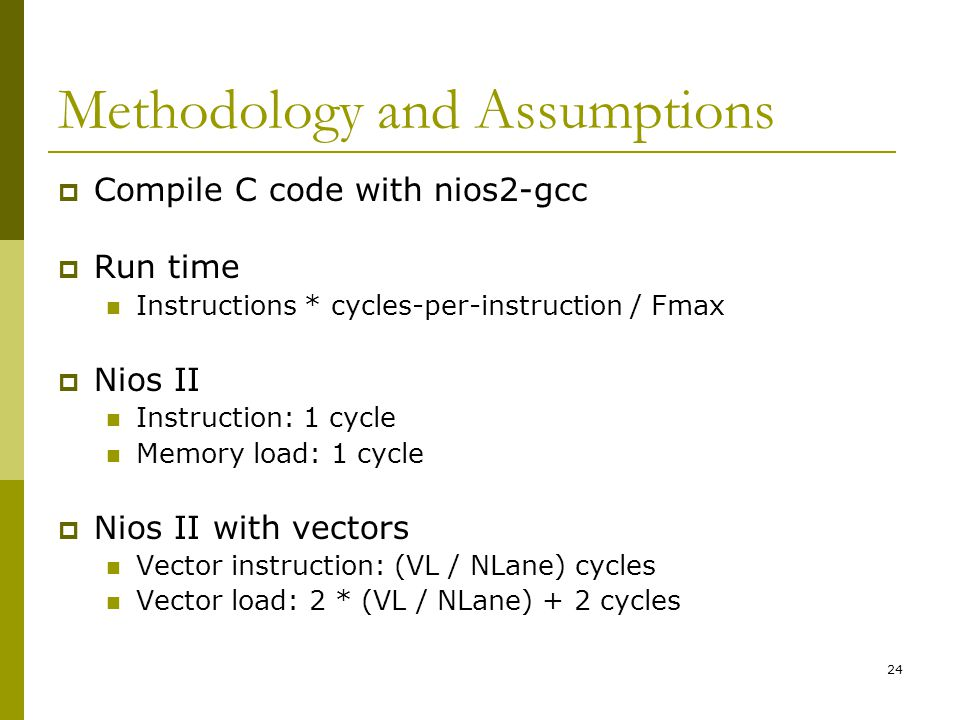 24 Methodology and Assumptions  Compile C code with nios2-gcc  Run time Instructions * cycles-per-instruction / Fmax  Nios II Instruction: 1 cycle Memory load: 1 cycle  Nios II with vectors Vector instruction: (VL / NLane) cycles Vector load: 2 * (VL / NLane) + 2 cycles