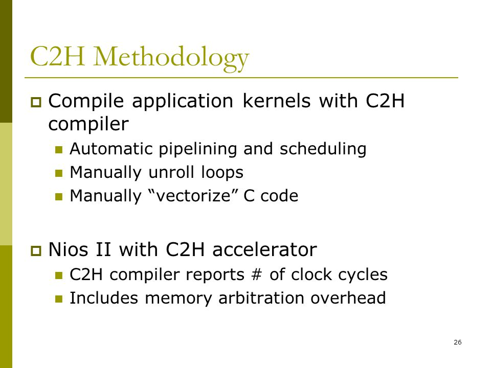26 C2H Methodology  Compile application kernels with C2H compiler Automatic pipelining and scheduling Manually unroll loops Manually vectorize C code  Nios II with C2H accelerator C2H compiler reports # of clock cycles Includes memory arbitration overhead
