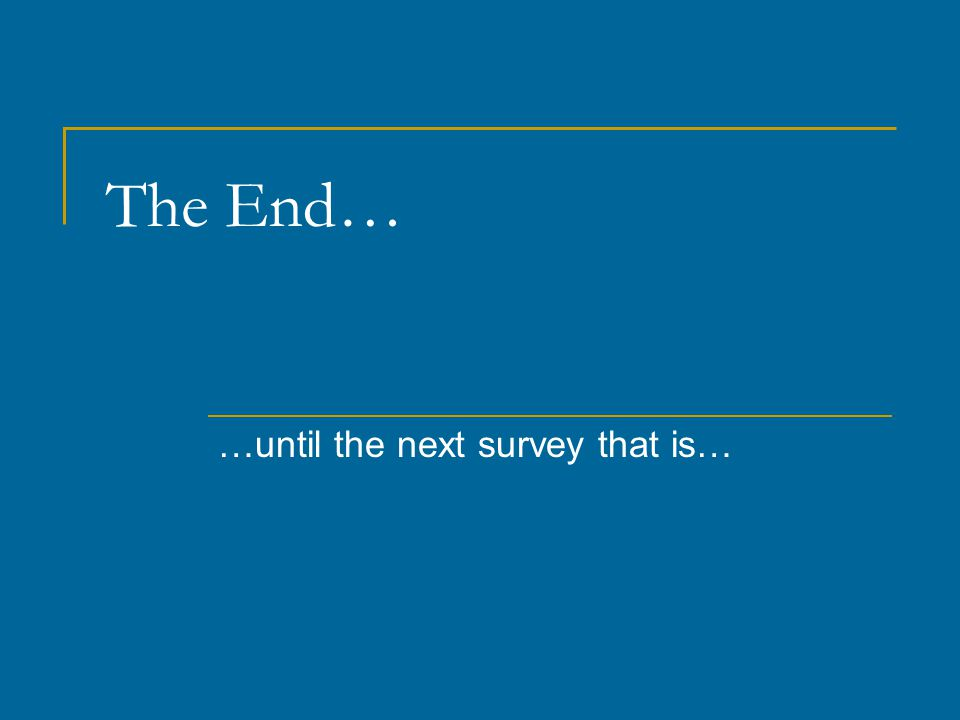 The End… …until the next survey that is…