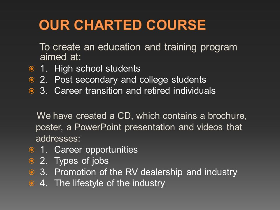 To create an education and training program aimed at:  1.High school students  2.Post secondary and college students  3.Career transition and retired individuals We have created a CD, which contains a brochure, poster, a PowerPoint presentation and videos that addresses:  1.