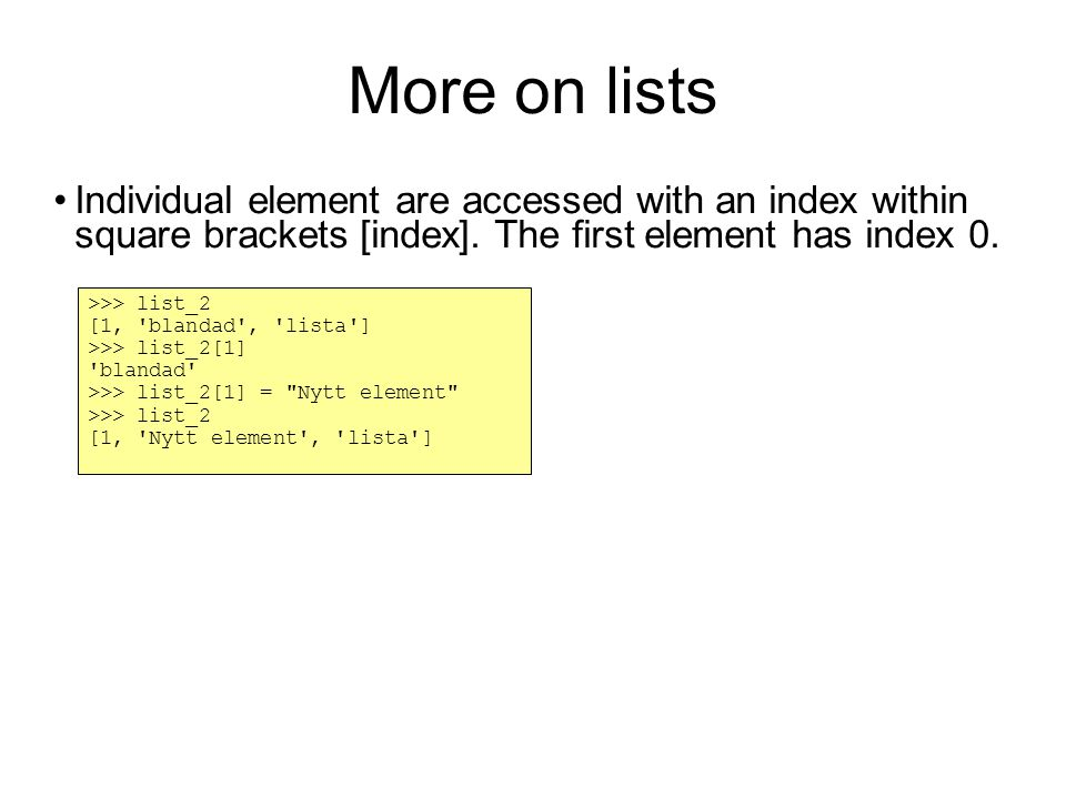 More on lists Individual element are accessed with an index within square brackets [index].