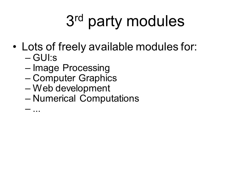 3 rd party modules Lots of freely available modules for: –GUI:s –Image Processing –Computer Graphics –Web development –Numerical Computations –...