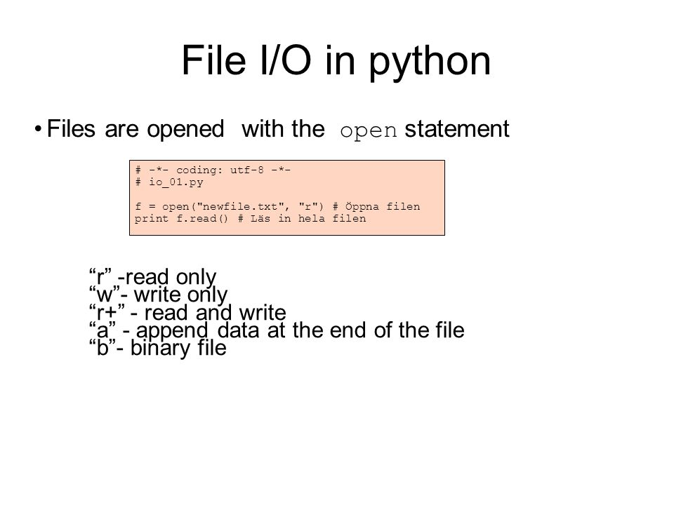 File I/O in python Files are opened with the open statement # -*- coding: utf-8 -*- # io_01.py f = open( newfile.txt , r ) # Öppna filen print f.read() # Läs in hela filen r -read only w - write only r+ - read and write a - append data at the end of the file b - binary file