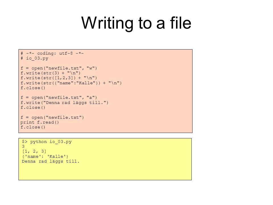 Writing to a file # -*- coding: utf-8 -*- # io_03.py f = open( newfile.txt , w )‏ f.write(str(3) + \n )‏ f.write(str([1,2,3]) + \n )‏ f.write(str({ name : Kalle }) + \n )‏ f.close()‏ f = open( newfile.txt , a )‏ f.write( Denna rad läggs till. )‏ f.close()‏ f = open( newfile.txt )‏ print f.read()‏ f.close()‏ $> python io_03.py 3 [1, 2, 3] { name : Kalle } Denna rad läggs till.