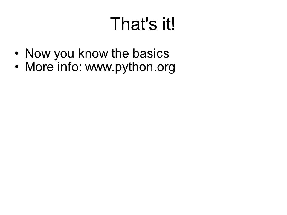 That s it! Now you know the basics More info: www.python.org
