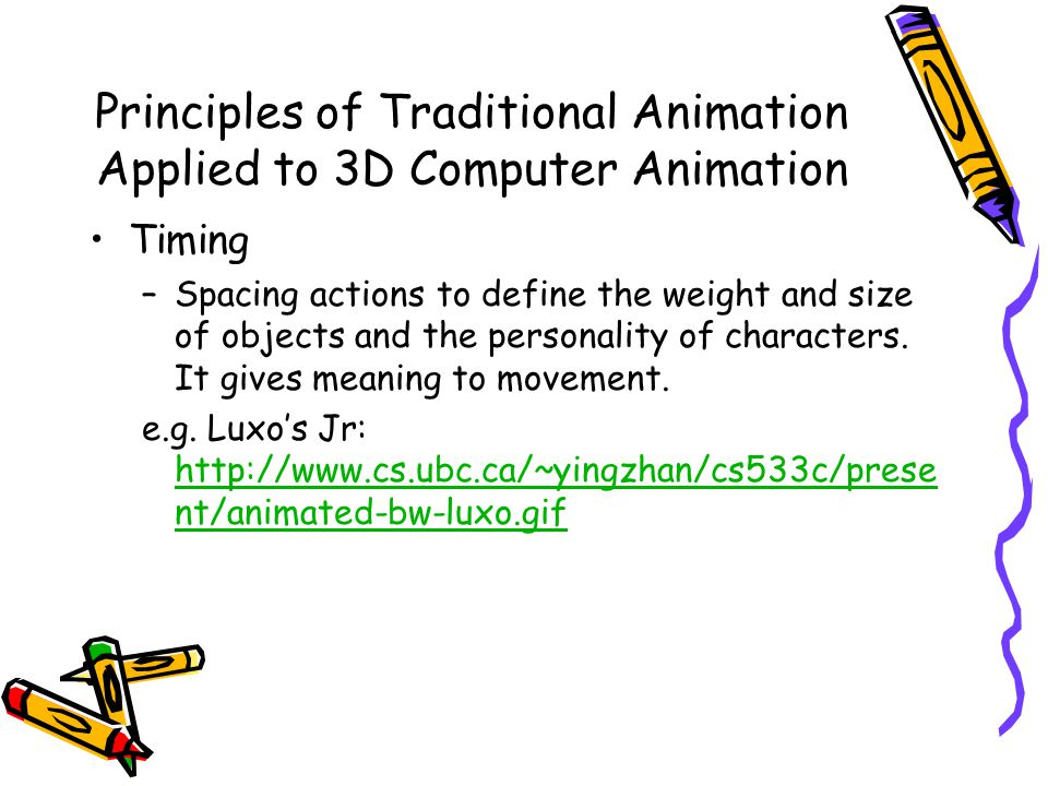 Principles of Traditional Animation Applied to 3D Computer Animation Timing –Spacing actions to define the weight and size of objects and the personality of characters.
