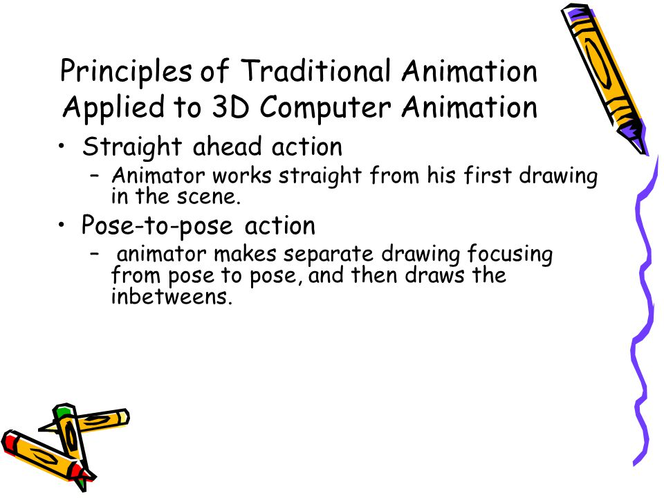 Principles of Traditional Animation Applied to 3D Computer Animation Straight ahead action –Animator works straight from his first drawing in the scene.