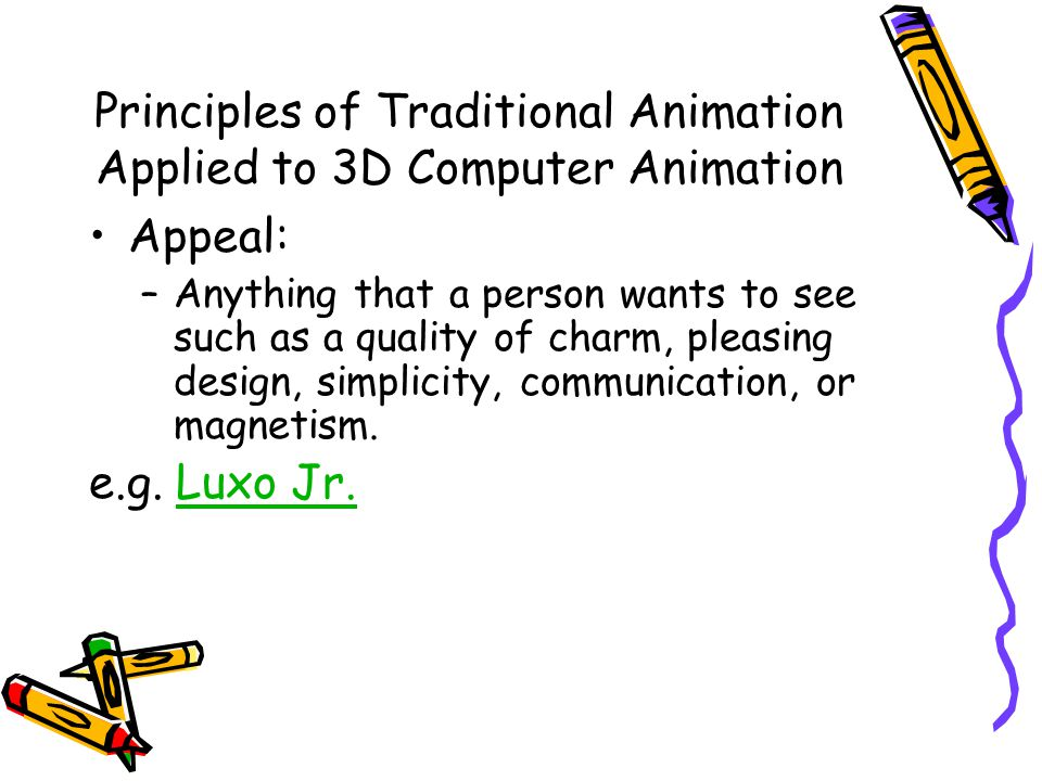 Principles of Traditional Animation Applied to 3D Computer Animation Appeal: –Anything that a person wants to see such as a quality of charm, pleasing design, simplicity, communication, or magnetism.