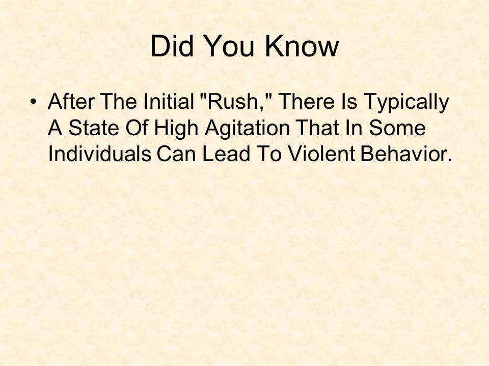 Did You Know After The Initial Rush, There Is Typically A State Of High Agitation That In Some Individuals Can Lead To Violent Behavior.