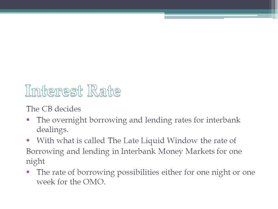 The CB decides  The overnight borrowing and lending rates for interbank dealings.