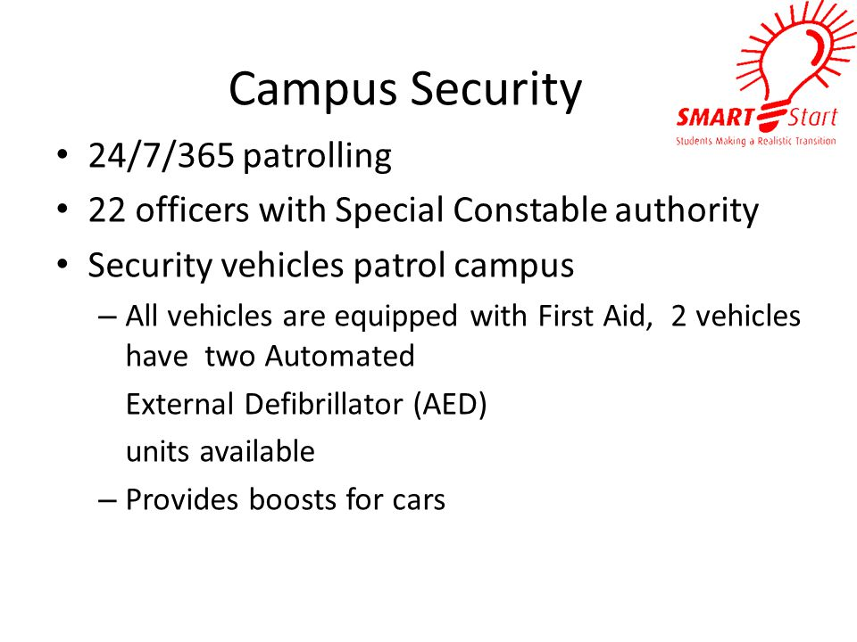 Campus Security 24/7/365 patrolling 22 officers with Special Constable authority Security vehicles patrol campus – All vehicles are equipped with First Aid, 2 vehicles have two Automated External Defibrillator (AED) units available – Provides boosts for cars