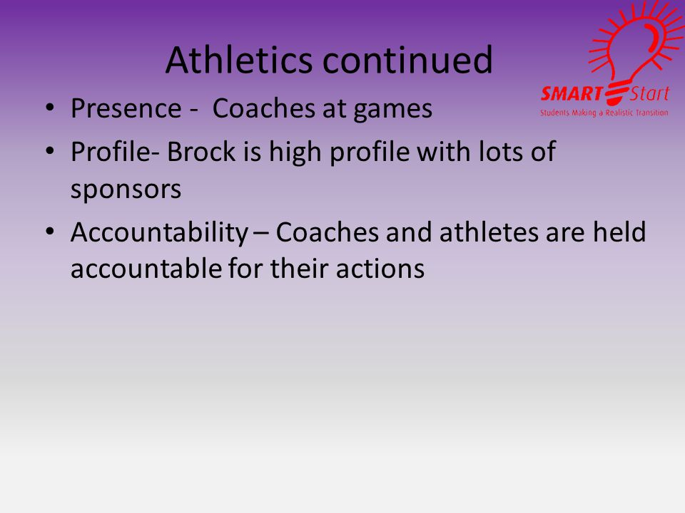 Athletics continued Presence - Coaches at games Profile- Brock is high profile with lots of sponsors Accountability – Coaches and athletes are held accountable for their actions