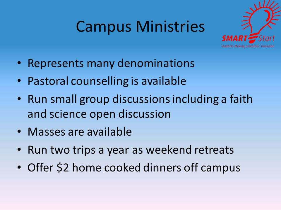 Campus Ministries Represents many denominations Pastoral counselling is available Run small group discussions including a faith and science open discussion Masses are available Run two trips a year as weekend retreats Offer $2 home cooked dinners off campus