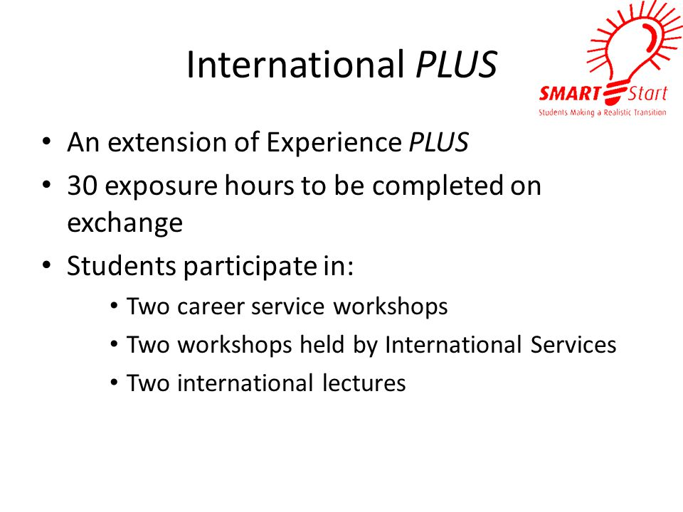 International PLUS An extension of Experience PLUS 30 exposure hours to be completed on exchange Students participate in: Two career service workshops Two workshops held by International Services Two international lectures